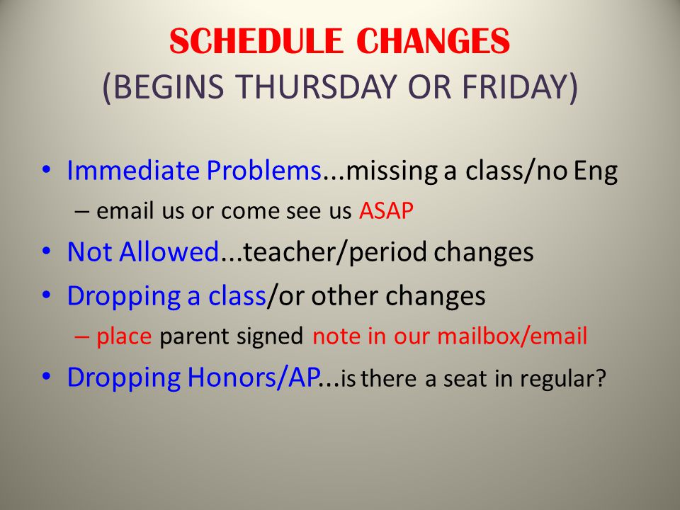 SCHEDULE CHANGES (BEGINS THURSDAY OR FRIDAY) Immediate Problems...missing a class/no Eng – email us or come see us ASAP Not Allowed...teacher/period changes Dropping a class/or other changes – place parent signed note in our mailbox/email Dropping Honors/AP...