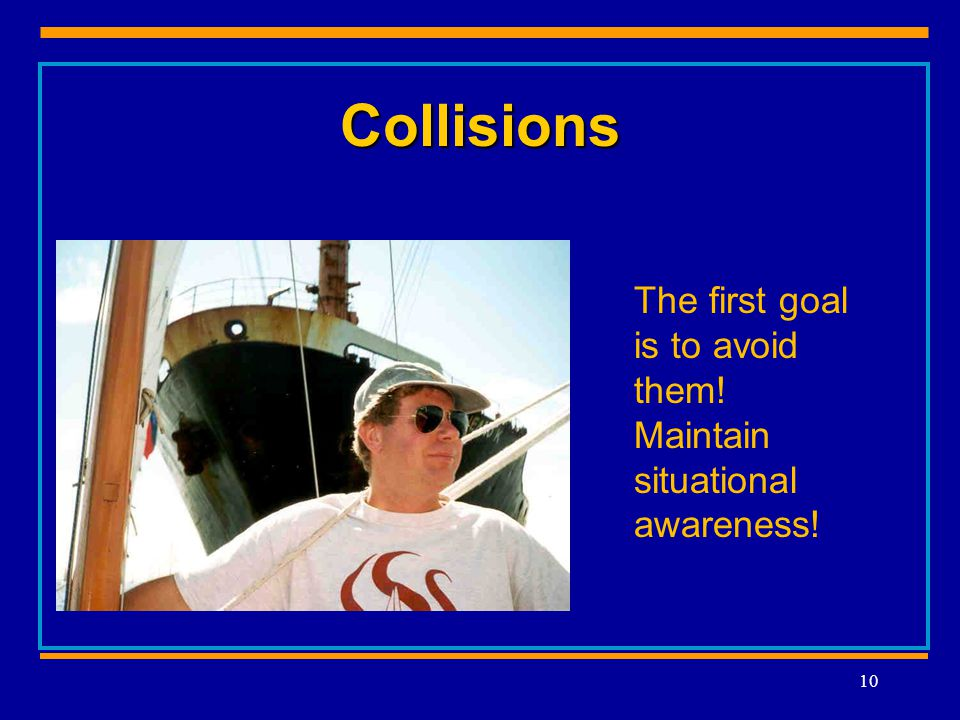 Collisions 10 The first goal is to avoid them! Maintain situational awareness!