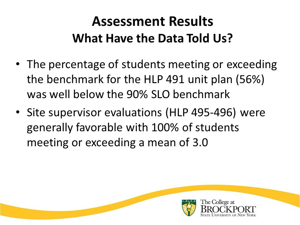 Assessment Results What Have the Data Told Us? The percentage of students meeting or exceeding the benchmark for the HLP 491 unit plan (56%) was well