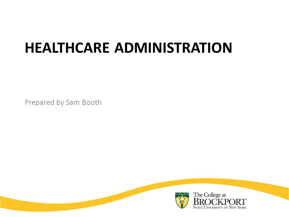 HEALTHCARE ADMINISTRATION Prepared by Sam Booth
