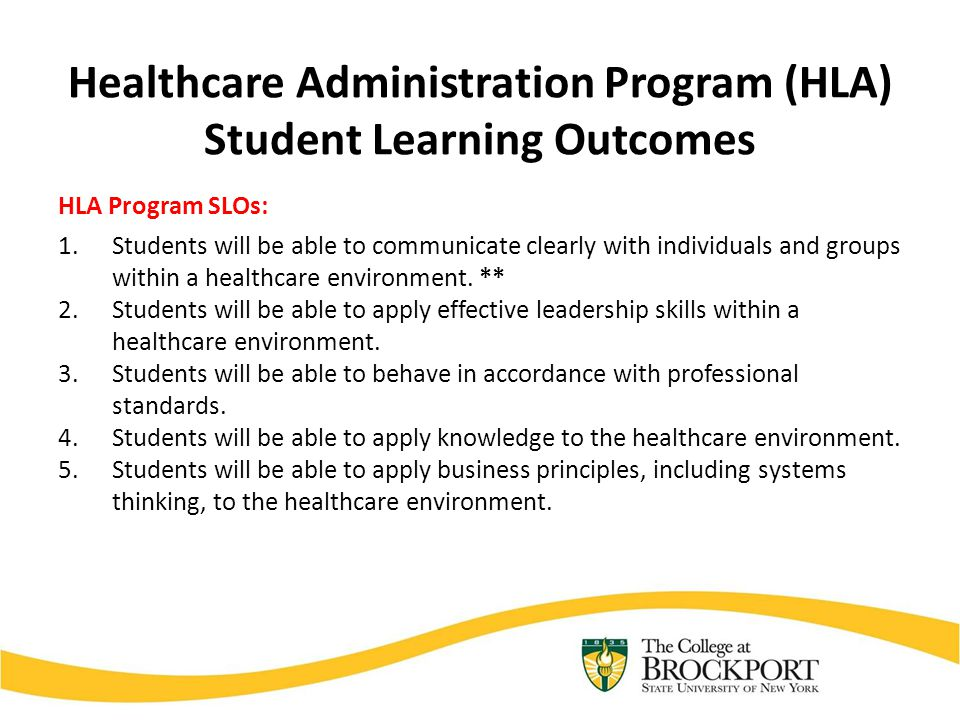 Healthcare Administration Program (HLA) Student Learning Outcomes HLA Program SLOs: 1.Students will be able to communicate clearly with individuals an