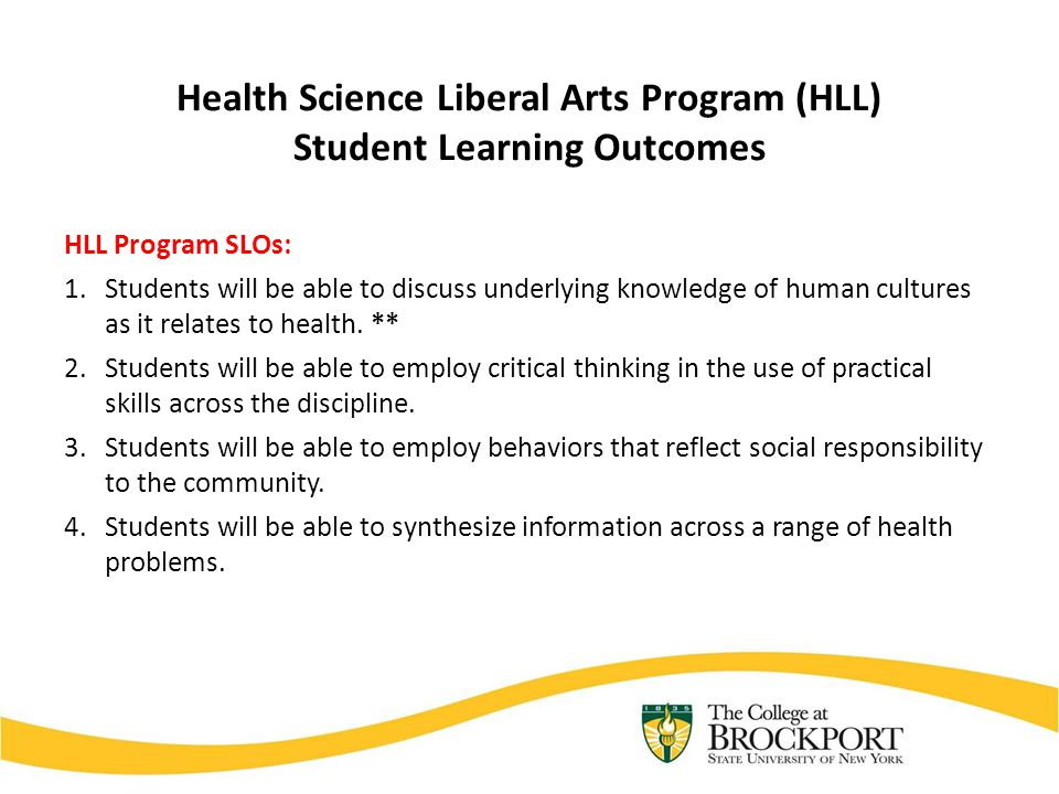Health Science Liberal Arts Program (HLL) Student Learning Outcomes HLL Program SLOs: 1.Students will be able to discuss underlying knowledge of human