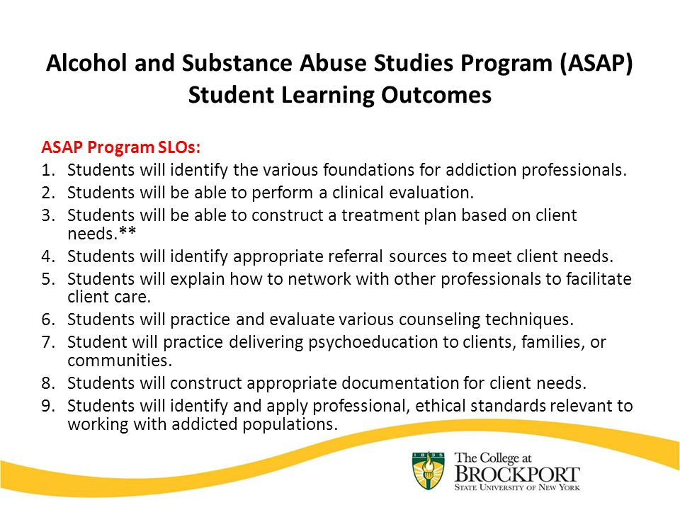 Alcohol and Substance Abuse Studies Program (ASAP) Student Learning Outcomes ASAP Program SLOs: 1.Students will identify the various foundations for a