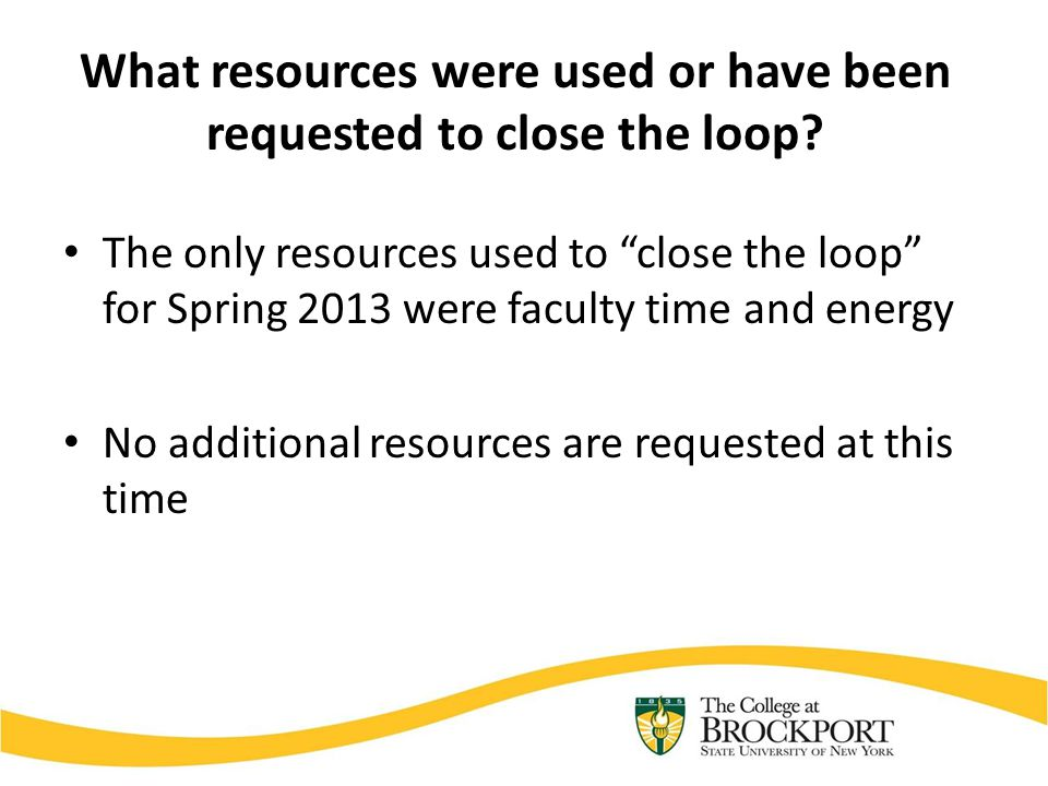 "What resources were used or have been requested to close the loop? The only resources used to ""close the loop"" for Spring 2013 were faculty time and e"