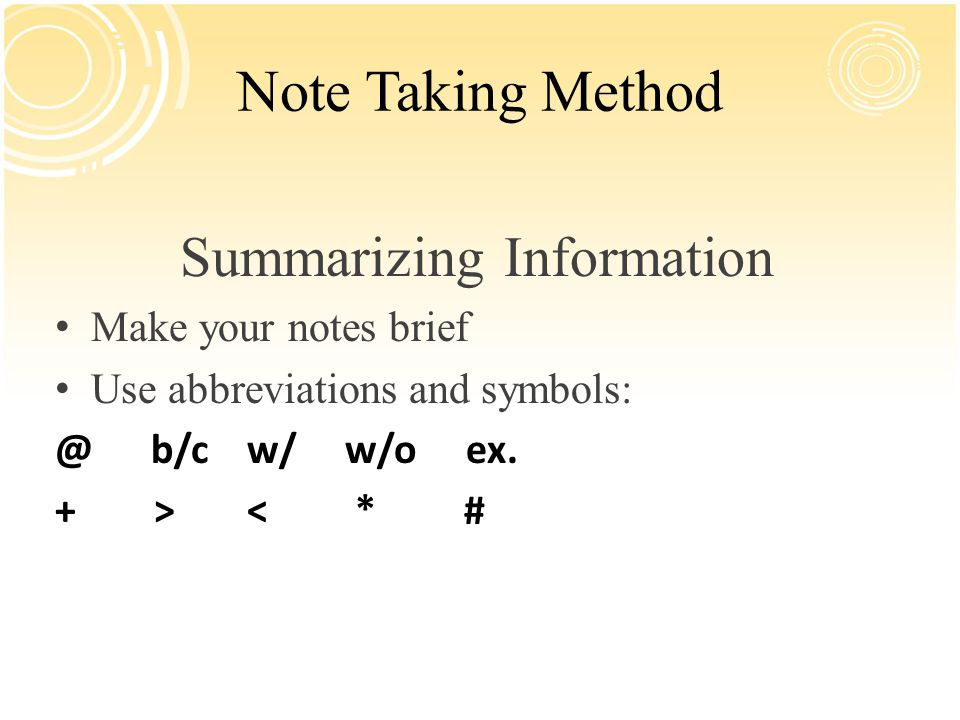Note Taking Method Summarizing Information Make your notes brief Use abbreviations and symbols: @b/cw/ w/o ex. + > < * #