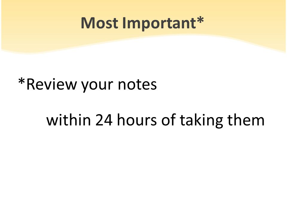 Most Important* *Review your notes within 24 hours of taking them