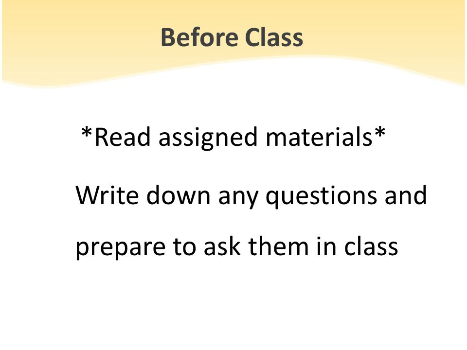Before Class *Read assigned materials* Write down any questions and prepare to ask them in class