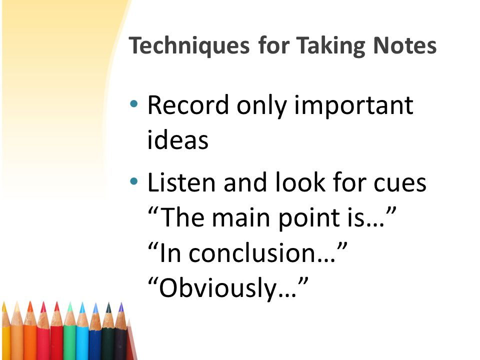 """Techniques for Taking Notes Record only important ideas Listen and look for cues """"The main point is…"""" """"In conclusion…"""" """"Obviously…"""""""