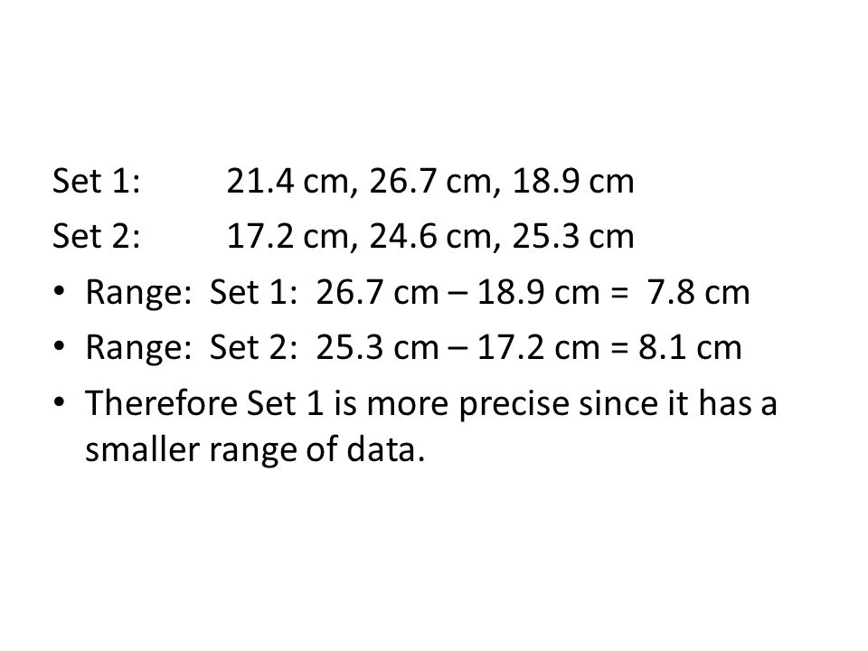 Set 1:21.4 cm, 26.7 cm, 18.9 cm Set 2:17.2 cm, 24.6 cm, 25.3 cm Range: Set 1: 26.7 cm – 18.9 cm = 7.8 cm Range: Set 2: 25.3 cm – 17.2 cm = 8.1 cm Therefore Set 1 is more precise since it has a smaller range of data.