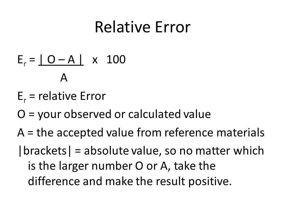 Relative Error E r = | O – A | x 100 A E r = relative Error O = your observed or calculated value A = the accepted value from reference materials |brackets| = absolute value, so no matter which is the larger number O or A, take the difference and make the result positive.