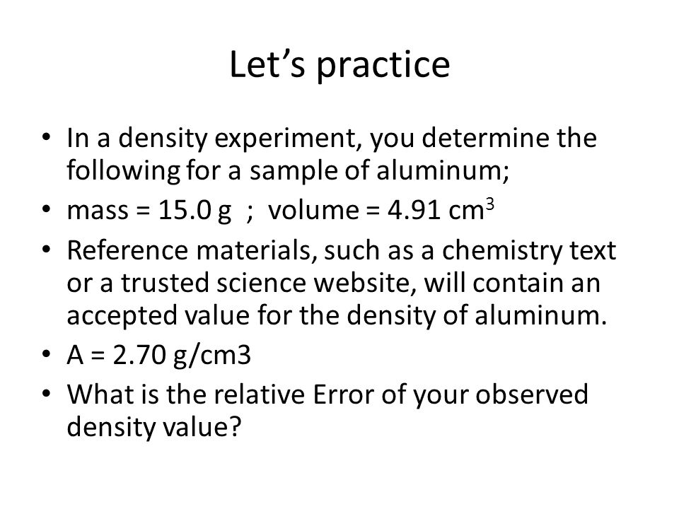 First you must calculate the density density = mass/volume d = 15.0 g / 4.91 cm 3 d = 3.05 g / cm 3 Now you can calculate the relative Error E r = | O – A | x 100 A Er = | 2.70-3.05 | g/cm 3 x 100 2.70 g/cm 3 Er = 12.96% but we are limited to 3 significant digits so the answer is 13.0%