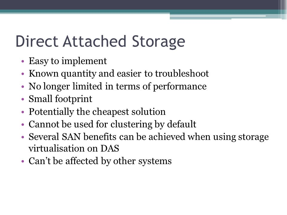 Direct Attached Storage Easy to implement Known quantity and easier to troubleshoot No longer limited in terms of performance Small footprint Potentially the cheapest solution Cannot be used for clustering by default Several SAN benefits can be achieved when using storage virtualisation on DAS Can't be affected by other systems