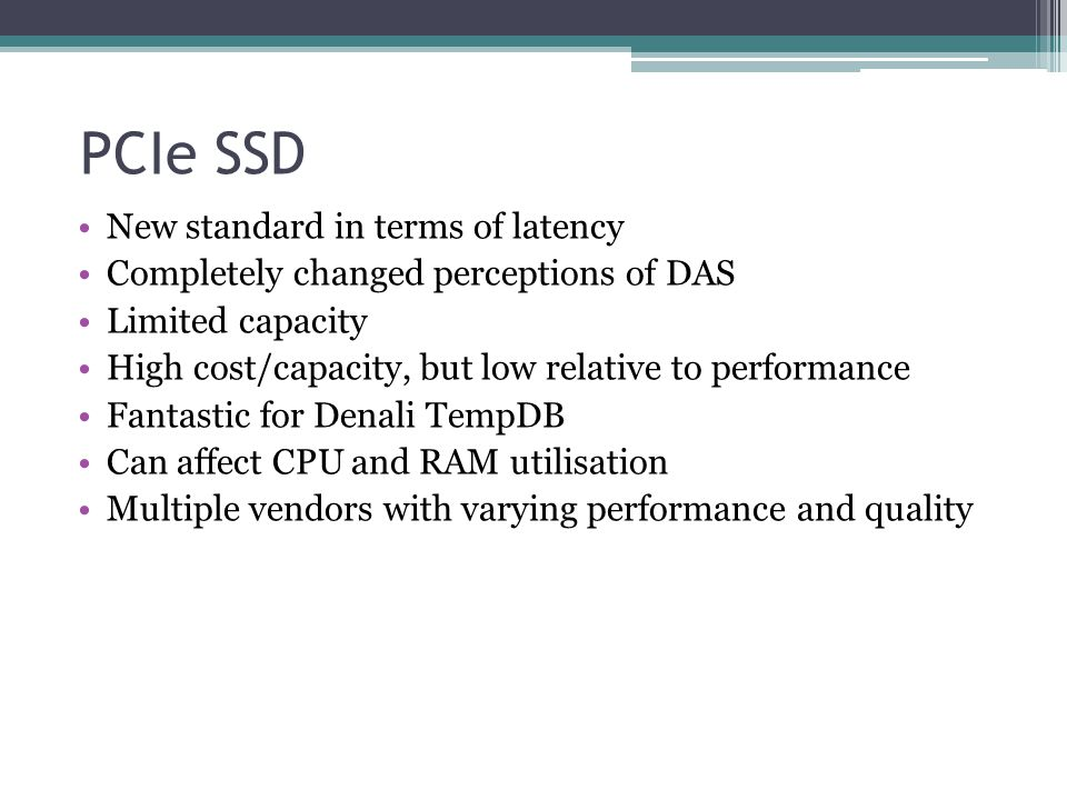 PCIe SSD New standard in terms of latency Completely changed perceptions of DAS Limited capacity High cost/capacity, but low relative to performance F