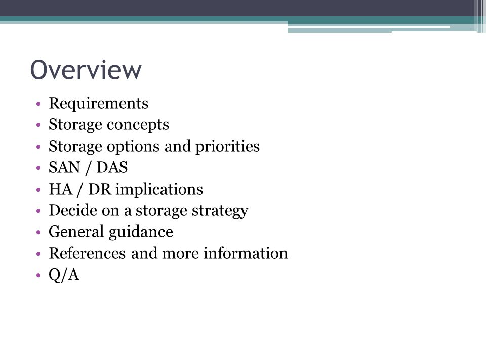 Overview Requirements Storage concepts Storage options and priorities SAN / DAS HA / DR implications Decide on a storage strategy General guidance Ref