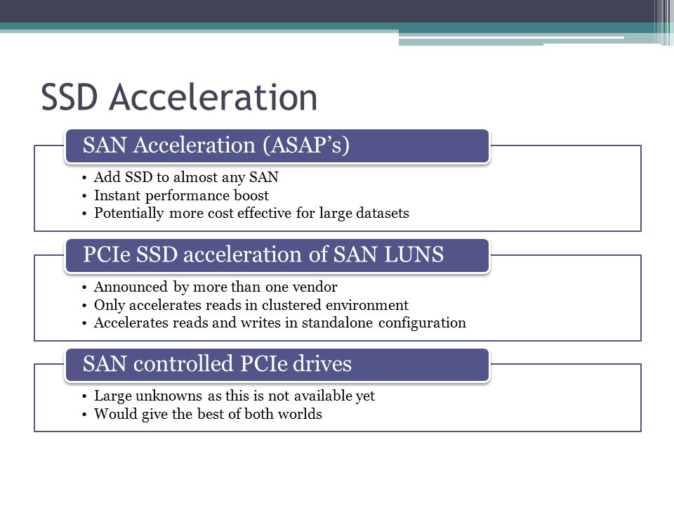 SSD Acceleration Add SSD to almost any SAN Instant performance boost Potentially more cost effective for large datasets SAN Acceleration (ASAP's) Announced by more than one vendor Only accelerates reads in clustered environment Accelerates reads and writes in standalone configuration PCIe SSD acceleration of SAN LUNS Large unknowns as this is not available yet Would give the best of both worlds SAN controlled PCIe drives