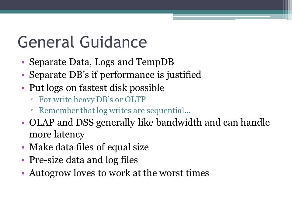General Guidance Separate Data, Logs and TempDB Separate DB's if performance is justified Put logs on fastest disk possible ▫For write heavy DB's or OLTP ▫Remember that log writes are sequential...