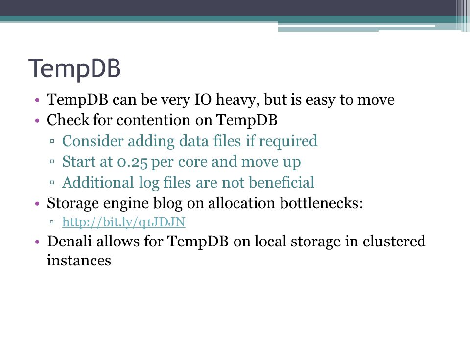 TempDB TempDB can be very IO heavy, but is easy to move Check for contention on TempDB ▫Consider adding data files if required ▫Start at 0.25 per core and move up ▫Additional log files are not beneficial Storage engine blog on allocation bottlenecks: ▫http://bit.ly/q1JDJNhttp://bit.ly/q1JDJN Denali allows for TempDB on local storage in clustered instances