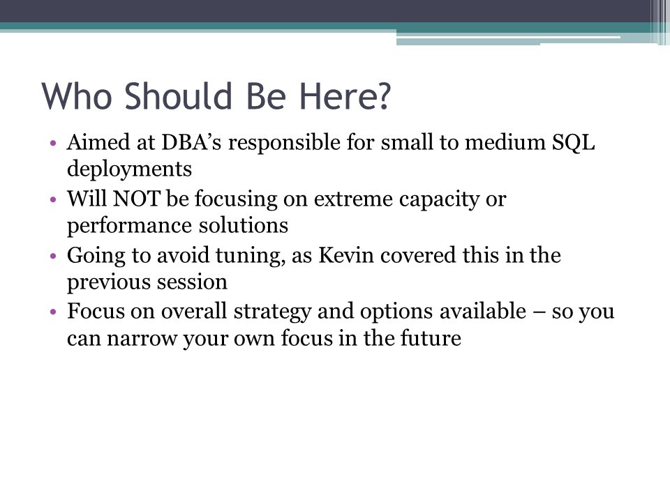Who Should Be Here? Aimed at DBA's responsible for small to medium SQL deployments Will NOT be focusing on extreme capacity or performance solutions G