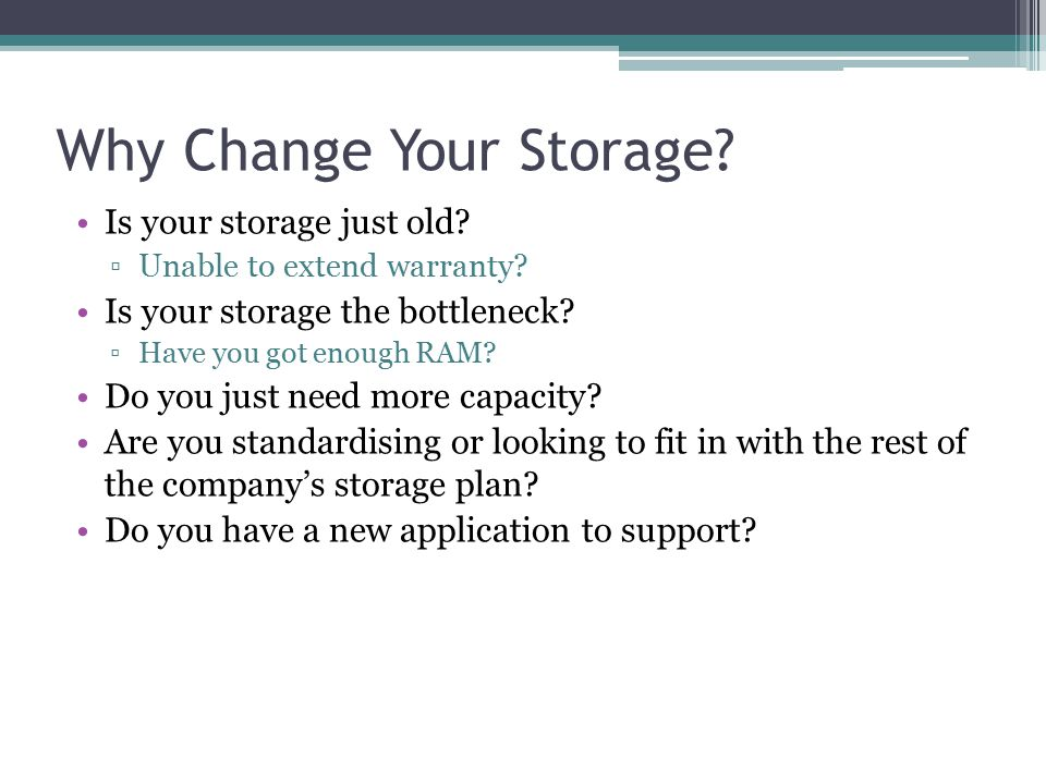 Why Change Your Storage? Is your storage just old? ▫Unable to extend warranty? Is your storage the bottleneck? ▫Have you got enough RAM? Do you just n