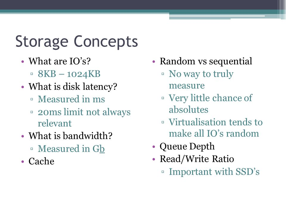 Storage Concepts What are IO's. ▫8KB – 1024KB What is disk latency.
