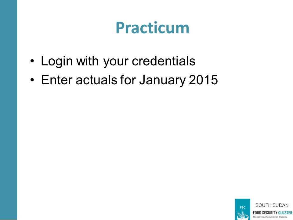 SOUTH SUDAN Practicum Login with your credentials Enter actuals for January 2015