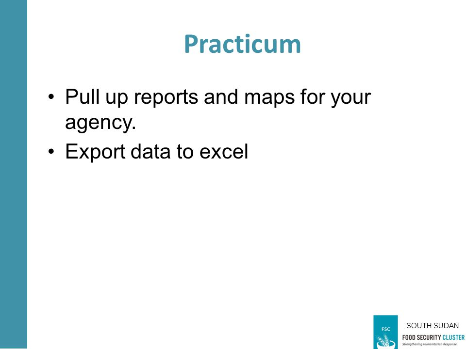 SOUTH SUDAN Practicum Pull up reports and maps for your agency. Export data to excel