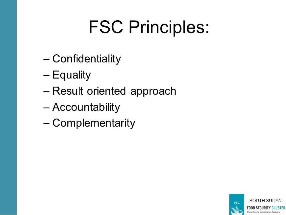 SOUTH SUDAN FSC Principles: –Confidentiality –Equality –Result oriented approach –Accountability –Complementarity