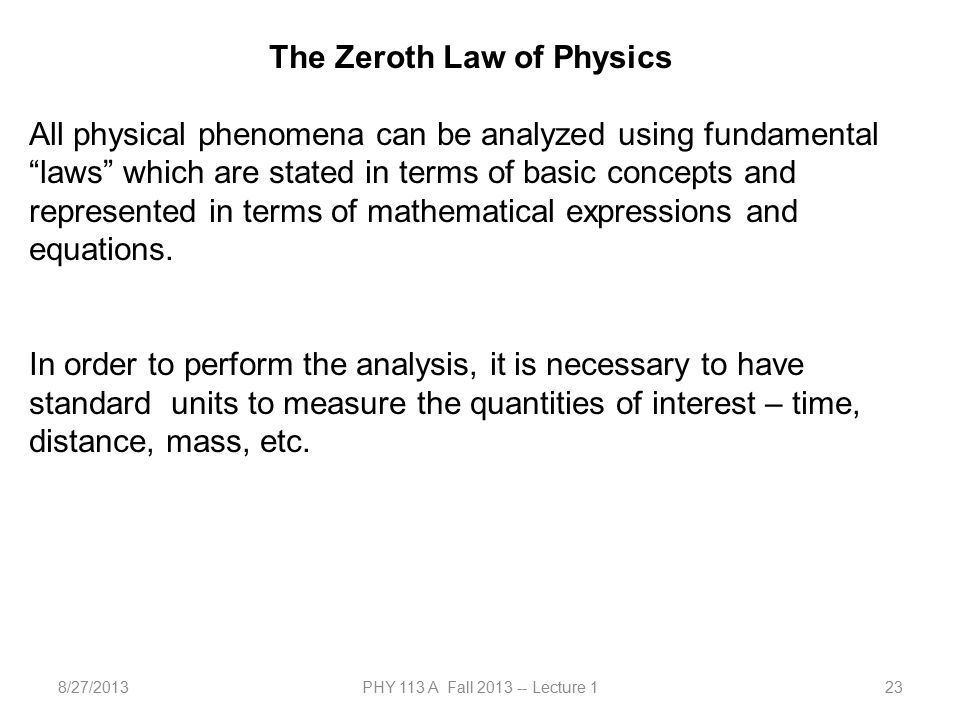 8/27/2013PHY 113 A Fall 2013 -- Lecture 123 The Zeroth Law of Physics All physical phenomena can be analyzed using fundamental laws which are stated in terms of basic concepts and represented in terms of mathematical expressions and equations.