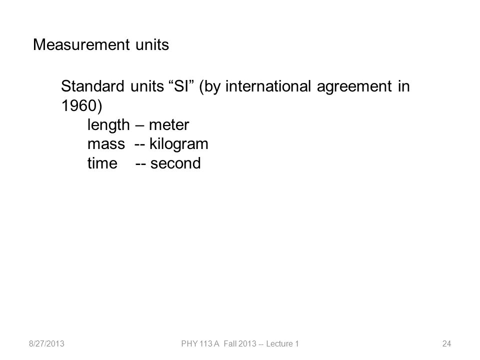 8/27/2013PHY 113 A Fall 2013 -- Lecture 124 Measurement units Standard units SI (by international agreement in 1960) length – meter mass -- kilogram time -- second