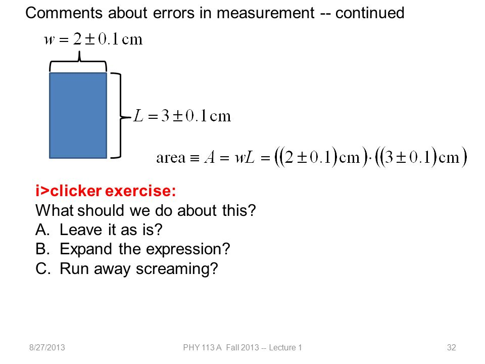8/27/2013PHY 113 A Fall 2013 -- Lecture 132 Comments about errors in measurement -- continued i>clicker exercise: What should we do about this.