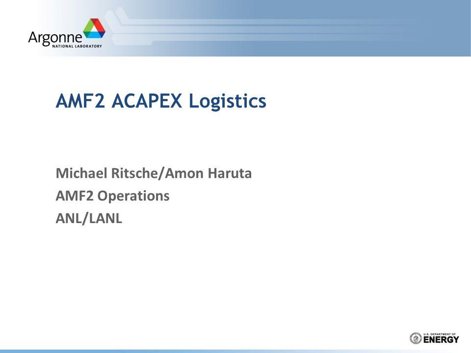 AMF2 ACAPEX Logistics Michael Ritsche/Amon Haruta AMF2 Operations ANL/LANL