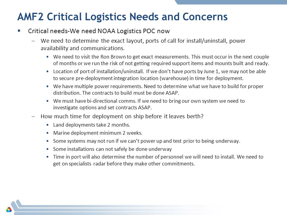 AMF2 Critical Logistics Needs and Concerns  Critical needs-We need NOAA Logistics POC now –We need to determine the exact layout, ports of call for install/uninstall, power availability and communications.