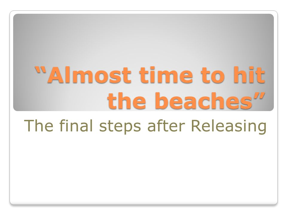 """Almost time to hit the beaches"" The final steps after Releasing"