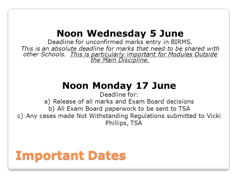 Important Dates Noon Wednesday 5 June Deadline for unconfirmed marks entry in BIRMS. This is an absolute deadline for marks that need to be shared wit