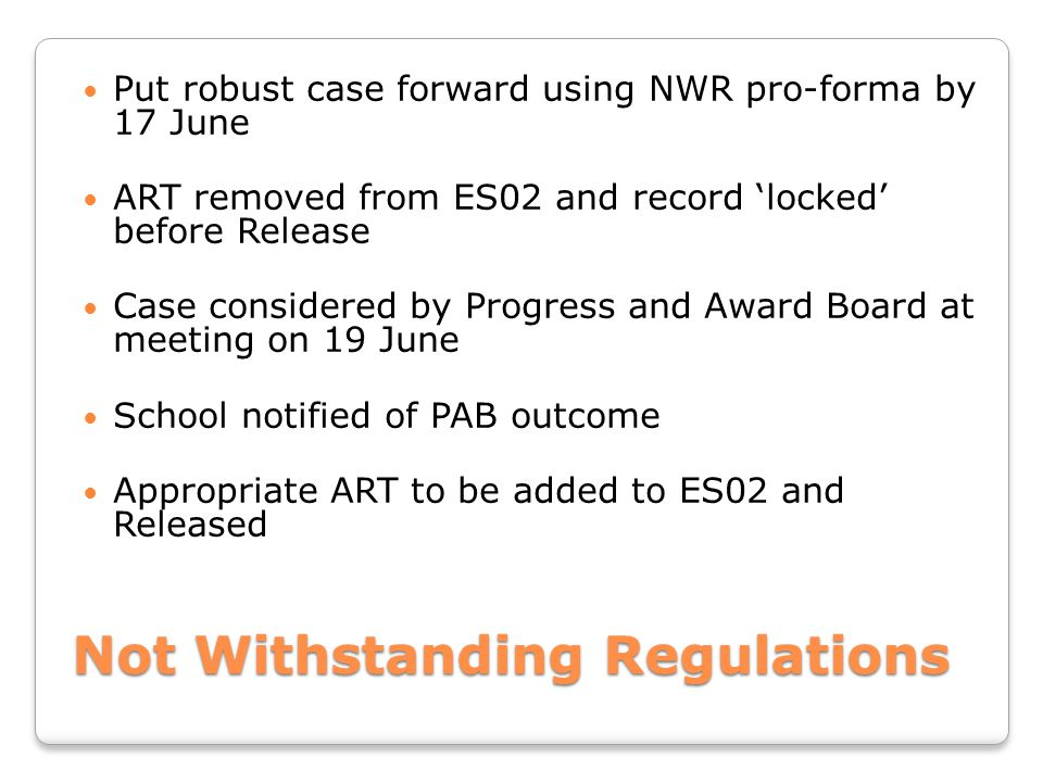 Not Withstanding Regulations Put robust case forward using NWR pro-forma by 17 June ART removed from ES02 and record 'locked' before Release Case considered by Progress and Award Board at meeting on 19 June School notified of PAB outcome Appropriate ART to be added to ES02 and Released