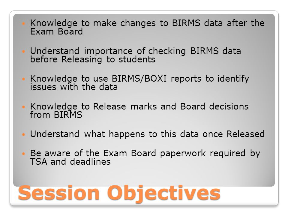 Session Objectives Knowledge to make changes to BIRMS data after the Exam Board Understand importance of checking BIRMS data before Releasing to students Knowledge to use BIRMS/BOXI reports to identify issues with the data Knowledge to Release marks and Board decisions from BIRMS Understand what happens to this data once Released Be aware of the Exam Board paperwork required by TSA and deadlines