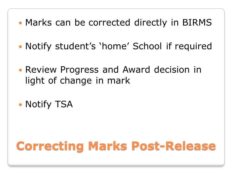 Correcting Marks Post-Release Marks can be corrected directly in BIRMS Notify student's 'home' School if required Review Progress and Award decision in light of change in mark Notify TSA
