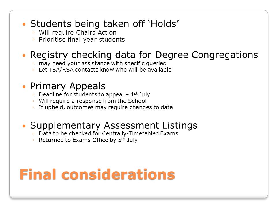 Final considerations Students being taken off 'Holds' ◦Will require Chairs Action ◦Prioritise final year students Registry checking data for Degree Co