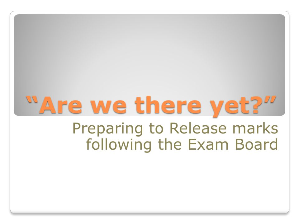 Are we there yet Preparing to Release marks following the Exam Board