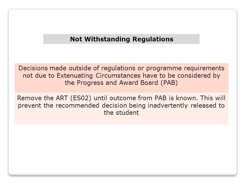 Decisions made outside of regulations or programme requirements not due to Extenuating Circumstances have to be considered by the Progress and Award Board (PAB) Remove the ART (ES02) until outcome from PAB is known.