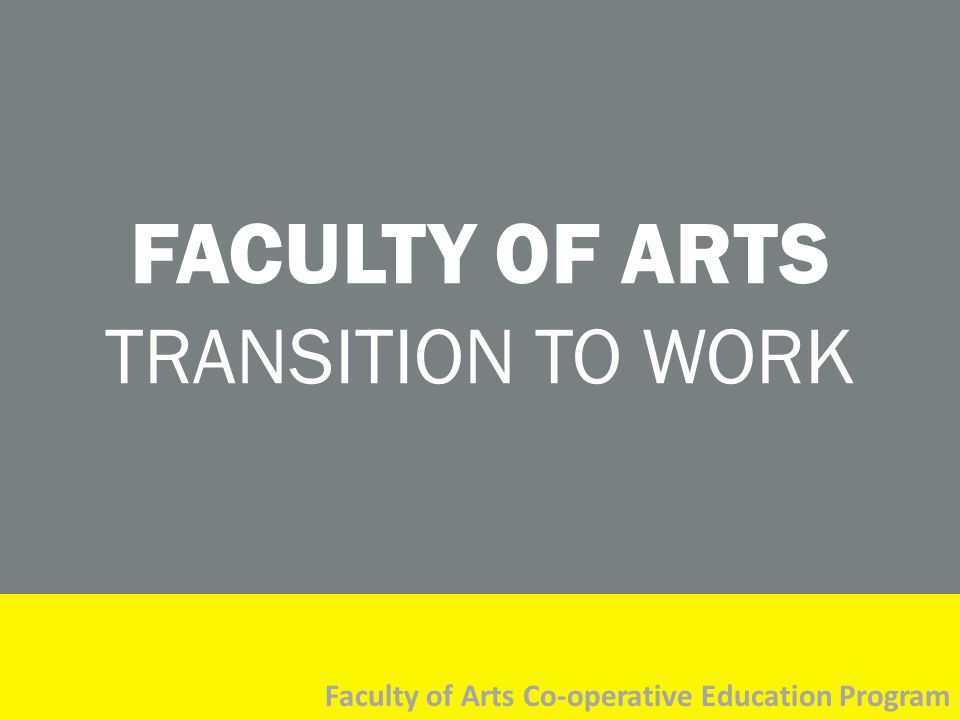 FACULTY OF ARTS TRANSITION TO WORK Faculty of Arts Co-operative Education Program