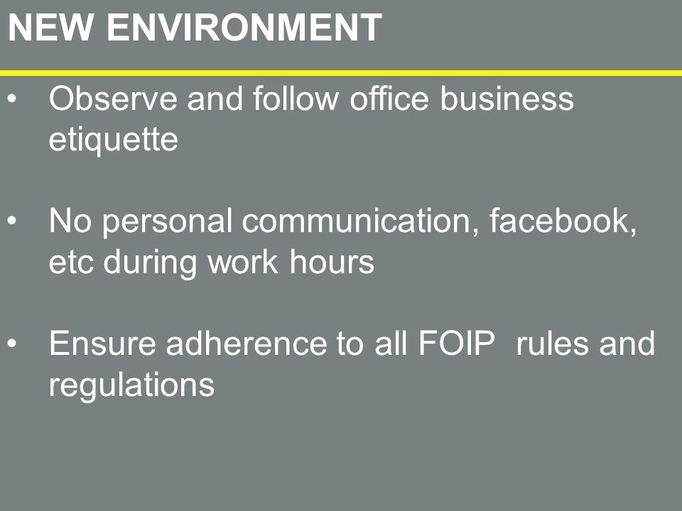 NEW ENVIRONMENT Observe and follow office business etiquette No personal communication, facebook, etc during work hours Ensure adherence to all FOIP rules and regulations