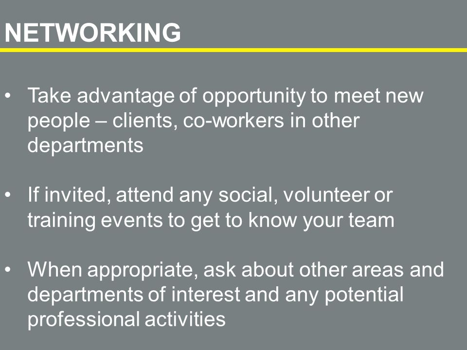 Take advantage of opportunity to meet new people – clients, co-workers in other departments If invited, attend any social, volunteer or training events to get to know your team When appropriate, ask about other areas and departments of interest and any potential professional activities NETWORKING