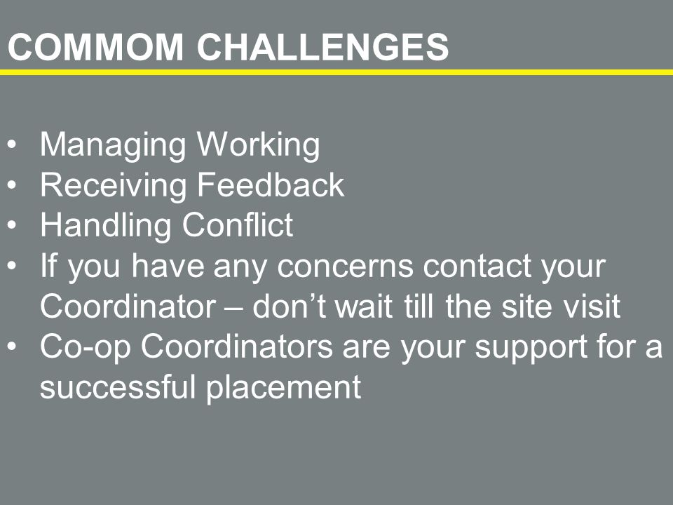Managing Working Receiving Feedback Handling Conflict If you have any concerns contact your Coordinator – don't wait till the site visit Co-op Coordinators are your support for a successful placement COMMOM CHALLENGES
