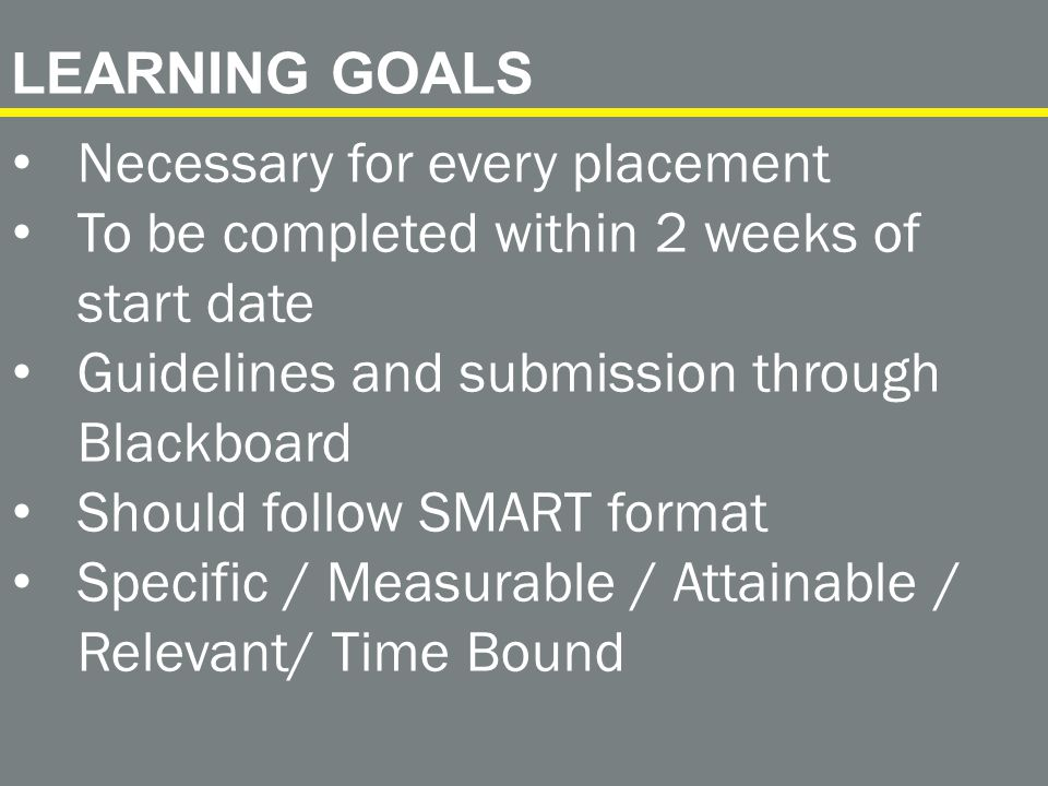Necessary for every placement To be completed within 2 weeks of start date Guidelines and submission through Blackboard Should follow SMART format Specific / Measurable / Attainable / Relevant/ Time Bound LEARNING GOALS