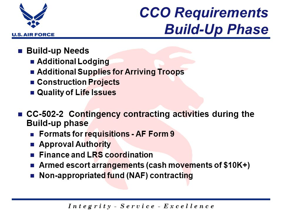 I n t e g r i t y - S e r v i c e - E x c e l l e n c e CCO Requirements Build-Up Phase Build-up Needs Additional Lodging Additional Supplies for Arriving Troops Construction Projects Quality of Life Issues CC-502-2 Contingency contracting activities during the Build-up phase Formats for requisitions - AF Form 9 Approval Authority Finance and LRS coordination Armed escort arrangements (cash movements of $10K+) Non-appropriated fund (NAF) contracting