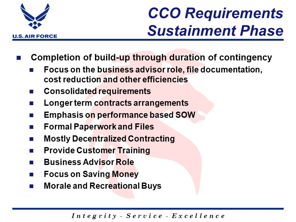 I n t e g r i t y - S e r v i c e - E x c e l l e n c e CCO Requirements Sustainment Phase Completion of build-up through duration of contingency Focus on the business advisor role, file documentation, cost reduction and other efficiencies Consolidated requirements Longer term contracts arrangements Emphasis on performance based SOW Formal Paperwork and Files Mostly Decentralized Contracting Provide Customer Training Business Advisor Role Focus on Saving Money Morale and Recreational Buys