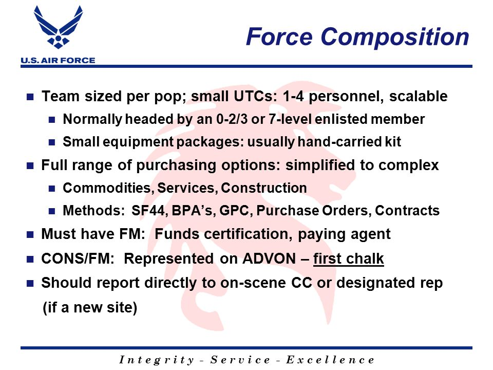 I n t e g r i t y - S e r v i c e - E x c e l l e n c e Force Composition Team sized per pop; small UTCs: 1-4 personnel, scalable Normally headed by an 0-2/3 or 7-level enlisted member Small equipment packages: usually hand-carried kit Full range of purchasing options: simplified to complex Commodities, Services, Construction Methods: SF44, BPA's, GPC, Purchase Orders, Contracts Must have FM: Funds certification, paying agent CONS/FM: Represented on ADVON – first chalk Should report directly to on-scene CC or designated rep (if a new site)