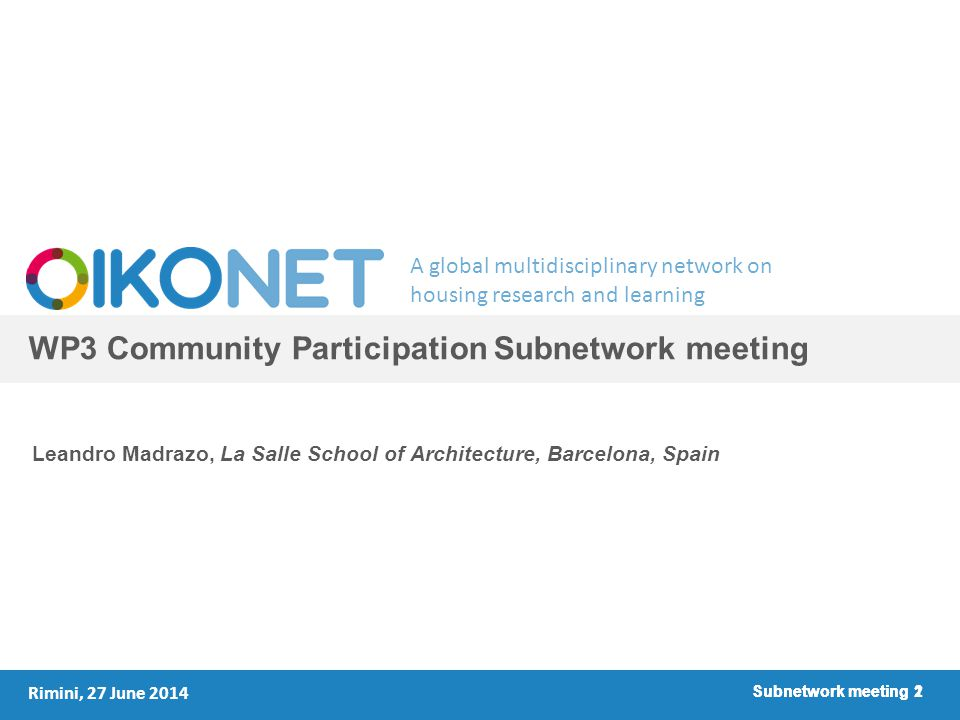 A global multidisciplinary network on housing research and learning Subnetwork meeting 1 WP3 Community Participation Subnetwork meeting Leandro Madrazo, La Salle School of Architecture, Barcelona, Spain Rimini, 27 June 2014 Subnetwork meeting 2