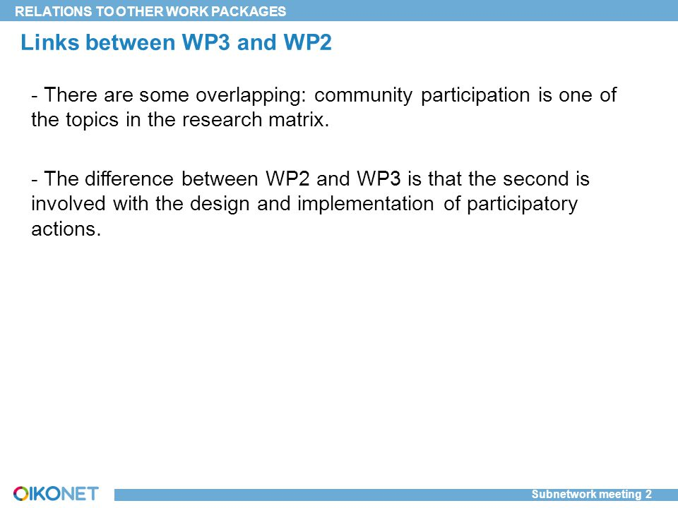 Subnetwork meeting 2 RELATIONS TO OTHER WORK PACKAGES Links between WP3 and WP2 - There are some overlapping: community participation is one of the topics in the research matrix.